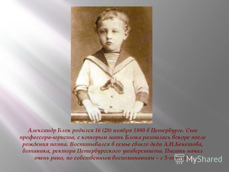 Александр Блок родился 16 (28) ноября 1880 в Петербурге. Сын профессора-юриста, с которым мать Блока разошлась вскоре после рождения поэта. Воспитывался в семье своего деда А.Н.Бекетова, ботаника, ректора Петербургского университета. Писать начал оче