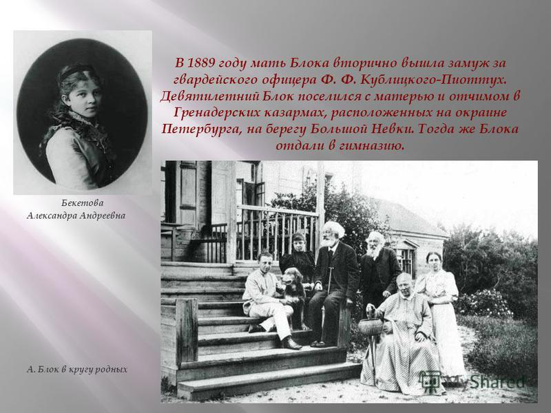 В 1889 году мать Блока вторично вышла замуж за гвардейского офицера Ф. Ф. Кублицкого-Пиоттух. Девятилетний Блок поселился с матерью и отчимом в Гренадерских казармах, расположенных на окраине Петербурга, на берегу Большой Невки. Тогда же Блока отдали