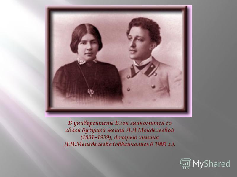 В университете Блок знакомится со своей будущей женой Л.Д.Менделеевой (1881–1939), дочерью химика Д.И.Менеделеева (обвенчались в 1903 г.).