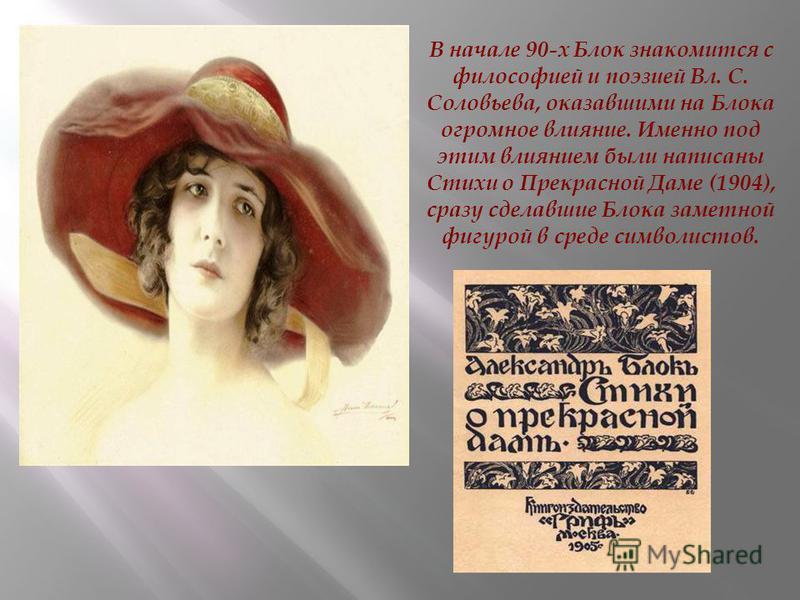 В начале 90-х Блок знакомится с философией и поэзией Вл. С. Соловьева, оказавшими на Блока огромное влияние. Именно под этим влиянием были написаны Стихи о Прекрасной Даме (1904), сразу сделавшие Блока заметной фигурой в среде символистов.