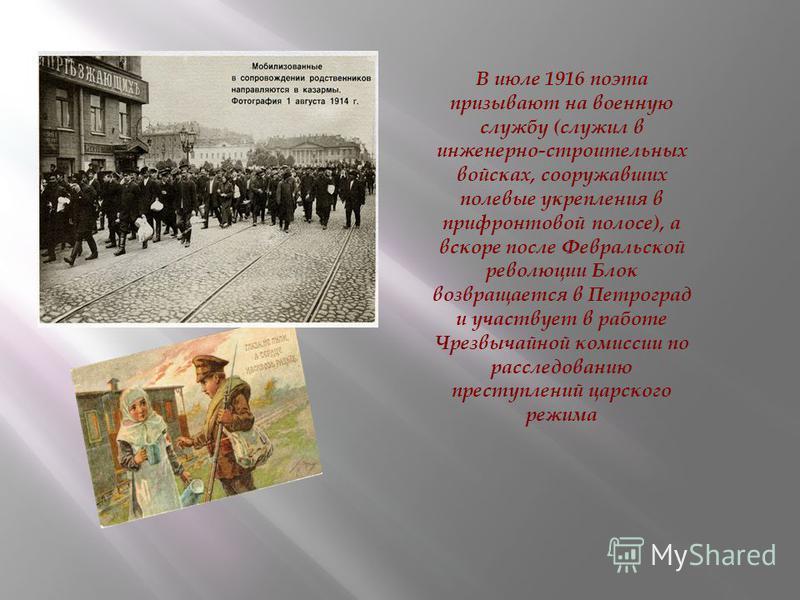 В июле 1916 поэта призывают на военную службу (служил в инженерно-строительных войсках, сооружавших полевые укрепления в пpифpонтовой полосе), а вскоре после Февральской революции Блок возвращается в Петроград и участвует в работе Чрезвычайной комисс