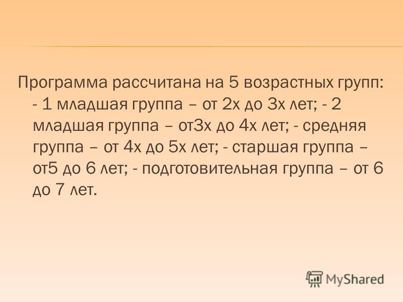 Программа рассчитана на 5 возрастных групп: - 1 младшая группа – от 2 х до 3 х лет; - 2 младшая группа – от 3 х до 4 х лет; - средняя группа – от 4 х до 5 х лет; - старшая группа – от 5 до 6 лет; - подготовительная группа – от 6 до 7 лет.