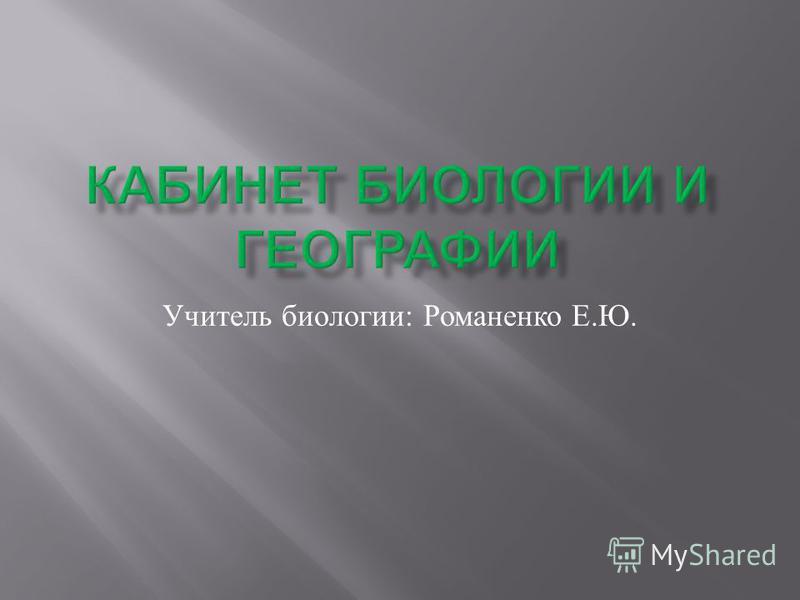 Учитель биологии : Романенко Е. Ю.