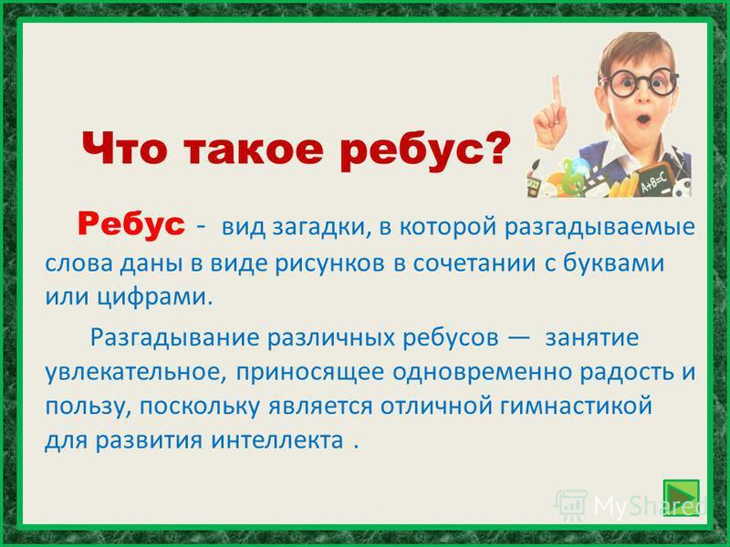 Что такое ребус? Ребус - вид загадки, в которой разгадываемые слова даны в виде рисунков в сочетании с буквами или цифрами. Разгадывание различных ребусов занятие увлекательное, приносящее одновременно радость и пользу, поскольку является отличной ги