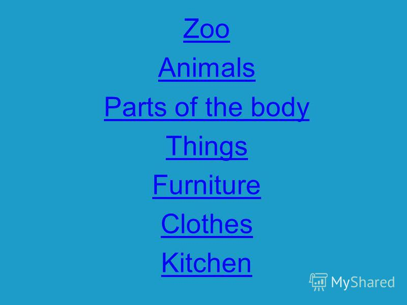 Zoo Animals Parts of the body Things Furniture Clothes Kitchen
