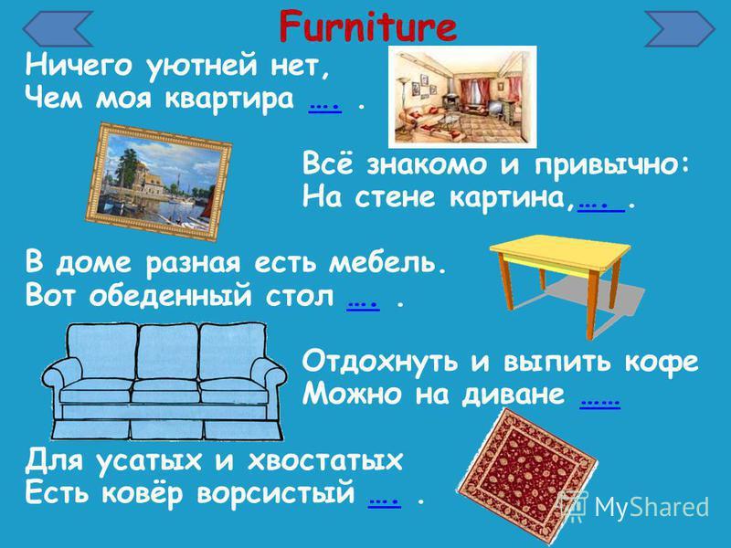 Furniture Ничего уютней нет, Чем моя квартира …..…. Всё знакомо и привычно: На стене картина,…..…. В доме разная есть мебель. Вот обеденный стол …..…. Отдохнуть и выпить кофе Можно на диване ………… Для усатых и хвостатых Есть ковёр ворсистый …..….