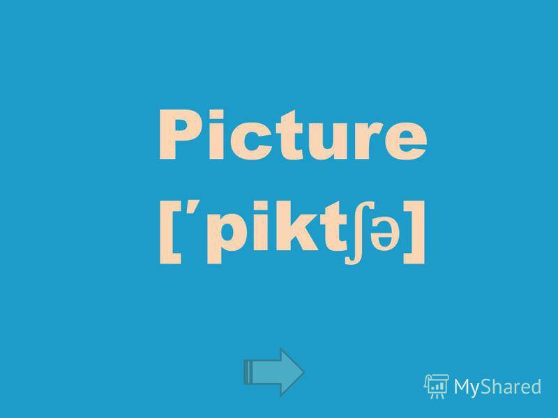 Picture [pikt ʃ ə ]