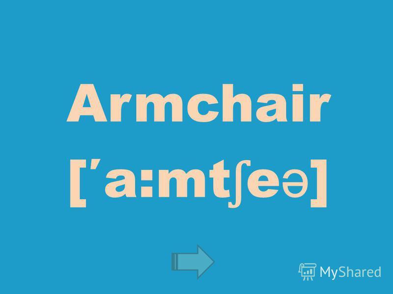 Armchair [a:mt ʃ e ə ]
