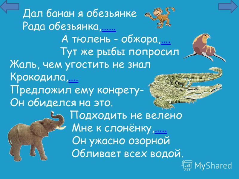 Дал банан я обезьянке Рада обезьянка,………… А тюлень - обжора,….…. Тут же рыбы попросил Жаль, чем угостить не знал Крокодила,….…. Предложил ему конфету- Он обиделся на это. Подходить не велено Мне к слонёнку,…..….. Он ужасно озорной Обливает всех водой