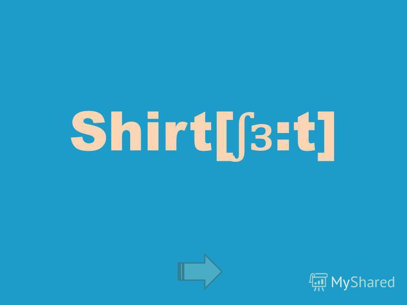 Shirt[ ʃɜ :t]