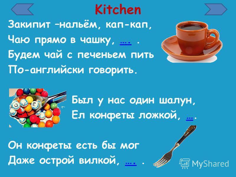 Kitchen Закипит –нальём, кап-кап, Чаю прямо в чашку, …..…. Будем чай с печеньем пить По-английски говорить. Был у нас один шалун, Ел конфеты ложкой, ….… Он конфеты есть бы мог Даже острой вилкой, …..….