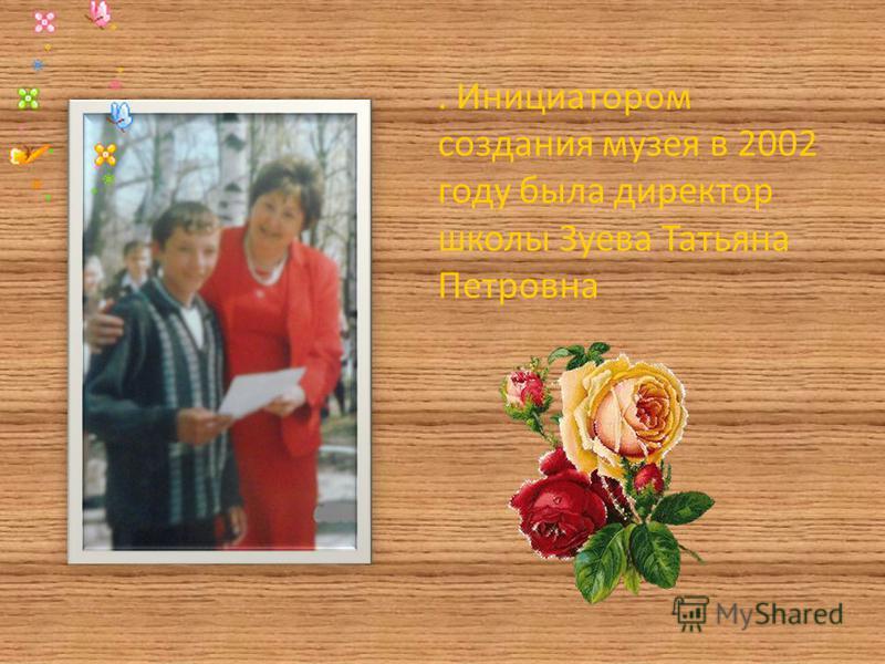 . Инициатором создания музея в 2002 году была директор школы Зуева Татьяна Петровна