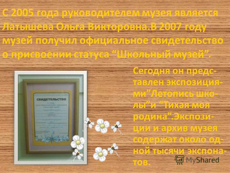 С 2005 года руководителем музея является Латышева Ольга Викторовна.В 2007 году музей получил официальное свидетельство о присвоении статуса Школьный музей. Сегодня он представлен экспозиция- ми Летопись школы и Тихая моя родина.Экспози- ции и архив м