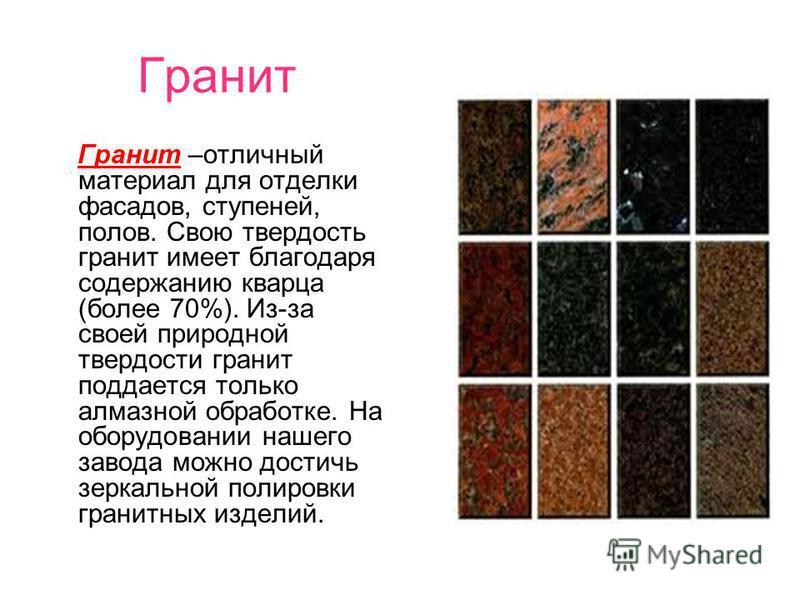 Гранит Гранит –отличный материал для отделки фасадов, ступеней, полов. Свою твердость гранит имеет благодаря содержанию кварца (более 70%). Из-за своей природной твердости гранит поддается только алмазной обработке. На оборудовании нашего завода можн