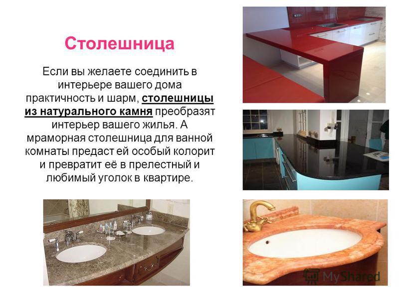 Столешница Если вы желаете соединить в интерьере вашего дома практичность и шарм, столешницы из натурального камня преобразят интерьер вашего жилья. А мраморная столешница для ванной комнаты предаст ей особый колорит и превратит её в прелестный и люб