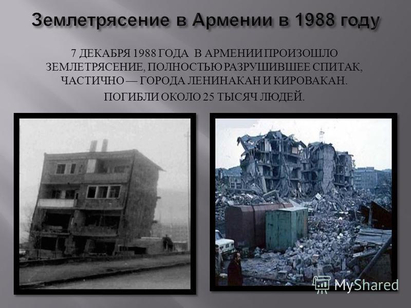7 ДЕКАБРЯ 1988 ГОДА В АРМЕНИИ ПРОИЗОШЛО ЗЕМЛЕТРЯСЕНИЕ, ПОЛНОСТЬЮ РАЗРУШИВШЕЕ СПИТАК, ЧАСТИЧНО ГОРОДА ЛЕНИНАКАН И КИРОВАКАН. ПОГИБЛИ ОКОЛО 25 ТЫСЯЧ ЛЮДЕЙ.