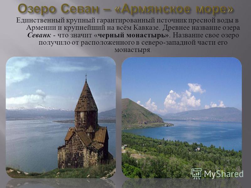 Единственный крупный гарантированный источник пресной воды в Армении и крупнейший на всём Кавказе. Древнее название озера Севанк - что значит « черный монастырь ». Название свое озеро получило от расположенного в северо - западной части его монастыря