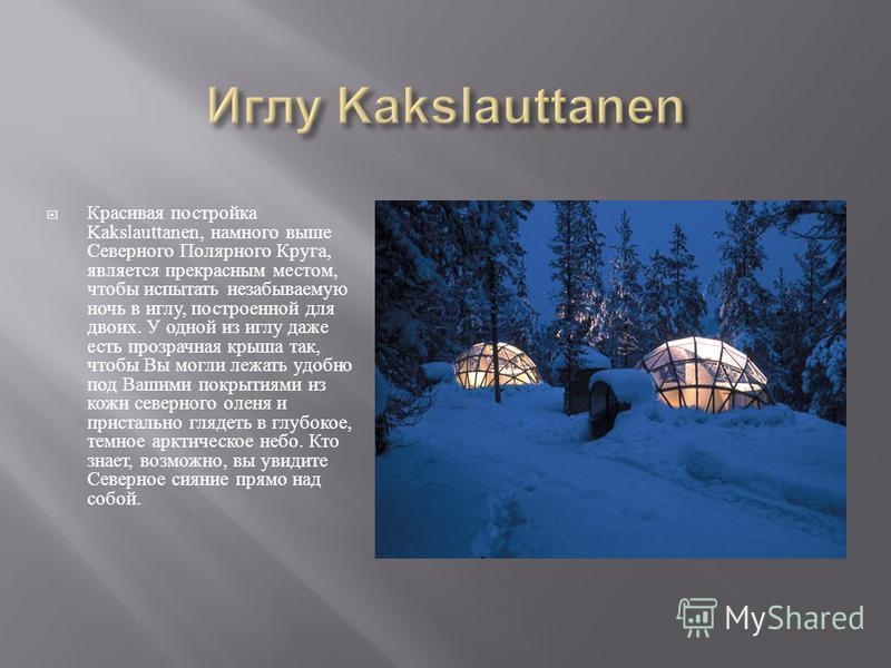 Красивая постройка Kakslauttanen, намного выше Северного Полярного Круга, является прекрасным местом, чтобы испытать незабываемую ночь в иглу, построенной для двоих. У одной из иглу даже есть прозрачная крыша так, чтобы Вы могли лежать удобно под Ваш