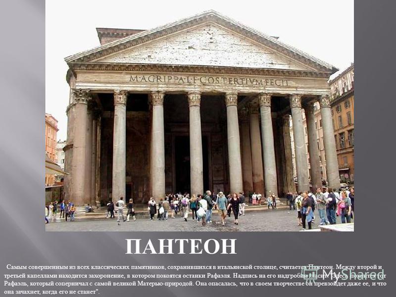 ПАНТЕОН Самым совершенным из всех классических памятников, сохранившихся в итальянской столице, считается Пантеон. Между второй и третьей капеллами находится захоронение, в котором покоятся останки Рафаэля. Надпись на его надгробии гласит :