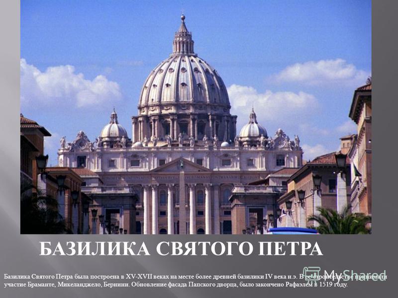 БАЗИЛИКА СВЯТОГО ПЕТРА Базилика Святого Петра была построена в XV-XVII веках на месте более древней базилики IV века н. э. В ее строительстве принимали участие Браманте, Микеланджело, Бернини. Обновление фасада Папского дворца, было закончено Рафаэле