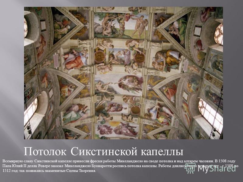 Потолок Сикстинской капеллы Всемирную славу Сикстинской капелле принесли фрески работы Микеланджело на своде потолка и над алтарем часовни. В 1508 году Папа Юлий II делла Ровере заказал Микеланджело Буонаротти роспись потолка капеллы. Работы длились