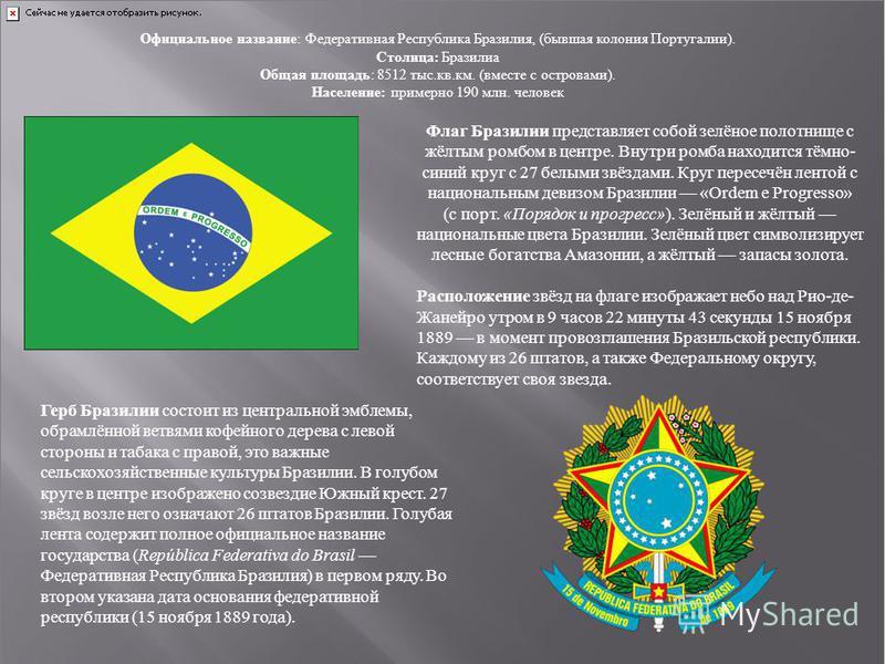 Официальное название: Федеративная Республика Бразилия, (бывшая колония Португалии). Столица: Бразилиа Общая площадь: 8512 тыс.кв.км. (вместе с островами). Население: примерно 190 млн. человек Флаг Бразилии представляет собой зелёное полотнище с жёлт