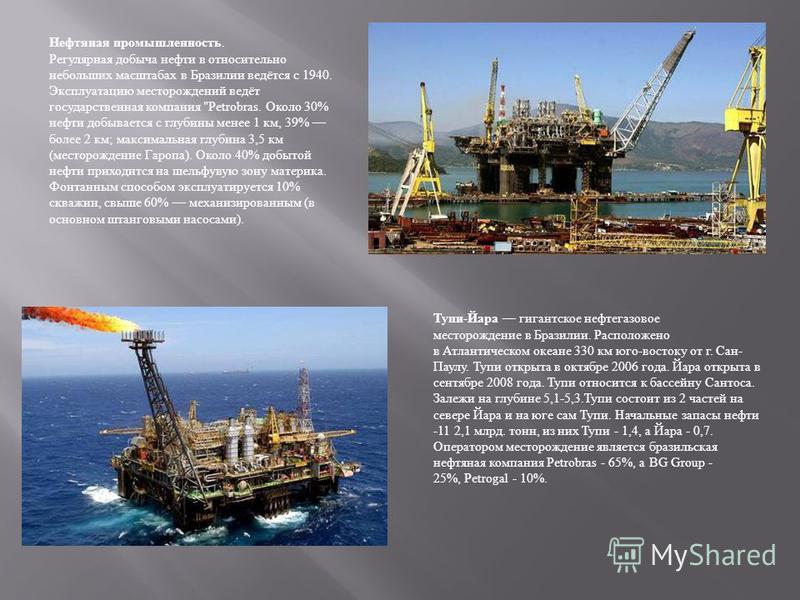 Нефтяная промышленность. Регулярная добыча нефти в относительно небольших масштабах в Бразилии ведётся с 1940. Эксплуатацию месторождений ведёт государственная компания