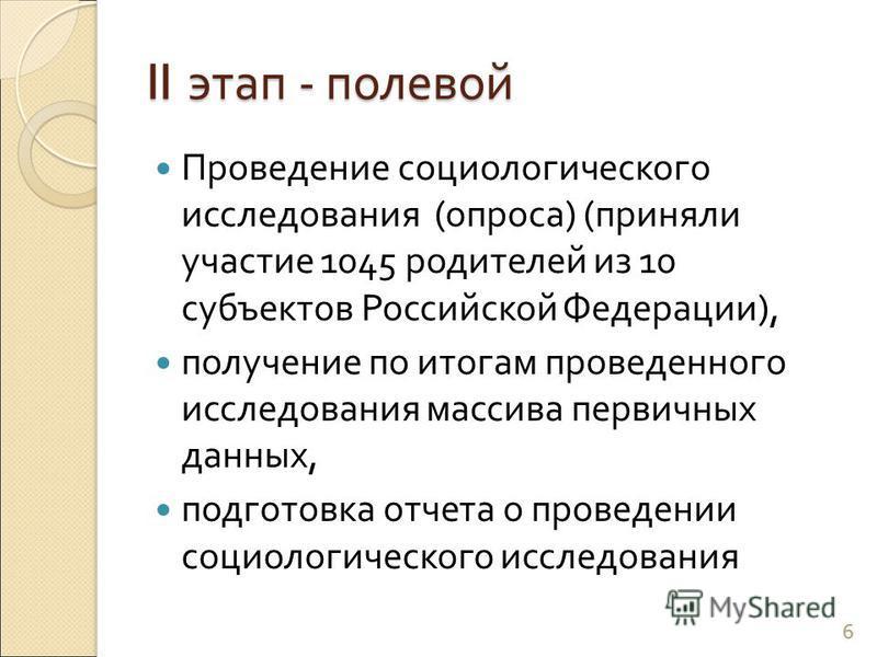 II этап - полевой Проведение социологического исследования ( опроса ) ( приняли участие 1045 родителей из 10 субъектов Российской Федерации ), получение по итогам проведенного исследования массива первичных данных, подготовка отчета о проведении соци