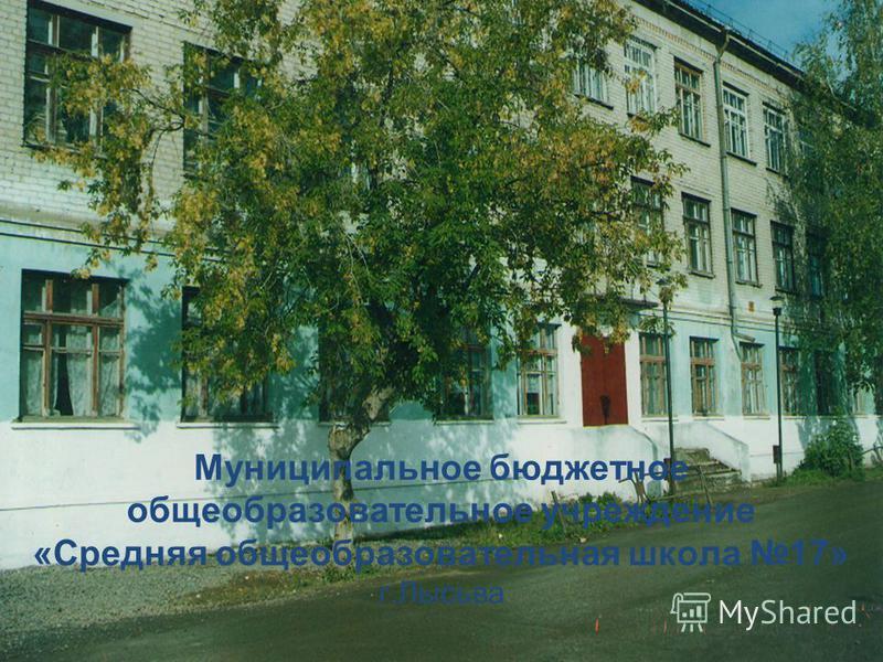 Муниципальное бюджетное общеобразовательное учреждение «Средняя общеобразовательная школа 17» г.Лысьва