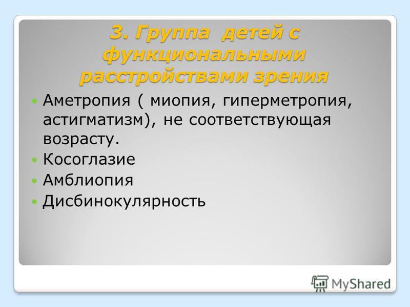 3. Группа детей с функциональными расстройствами зрения Аметропия ( миопия, гиперметропия, астигматизм), не соответствующая возрасту. Косоглазие Амблиопия Дисбинокулярность