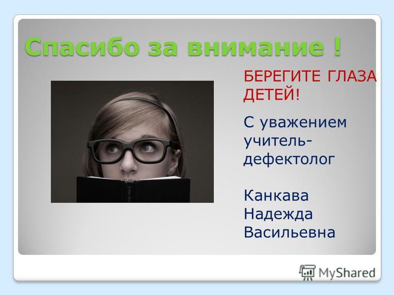 Спасибо за внимание ! БЕРЕГИТЕ ГЛАЗА ДЕТЕЙ! С уважением учитель- дефектолог Канкава Надежда Васильевна