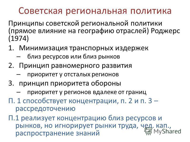 Советская региональная политика Принципы советской региональной политики (прямое влияние на географию отраслей) Роджерс (1974) 1. Минимизация транспортных издержек – близ ресурсов или близ рынков 2. Принцип равномерного развития – приоритет у отсталы