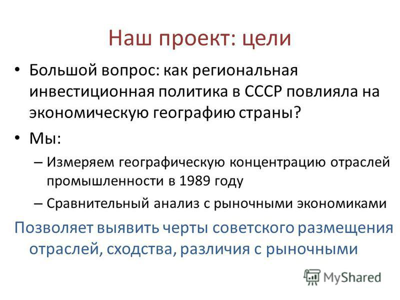 Наш проект: цели Большой вопрос: как региональная инвестиционная политика в СССР повлияла на экономическую географию страны? Мы: – Измеряем географическую концентрацию отраслей промышленности в 1989 году – Сравнительный анализ с рыночными экономиками