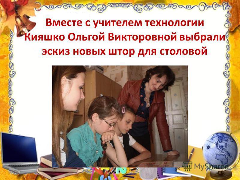 Вместе с учителем технологии Кияшко Ольгой Викторовной выбрали эскиз новых штор для столовой