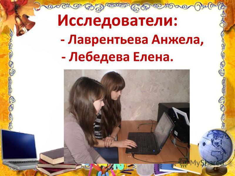 Исследователи: - Лаврентьева Анжела, - Лебедева Елена.
