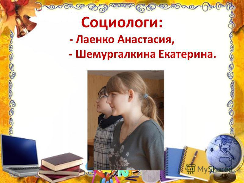 Социологи: - Лаенко Анастасия, - Шемургалкина Екатерина.