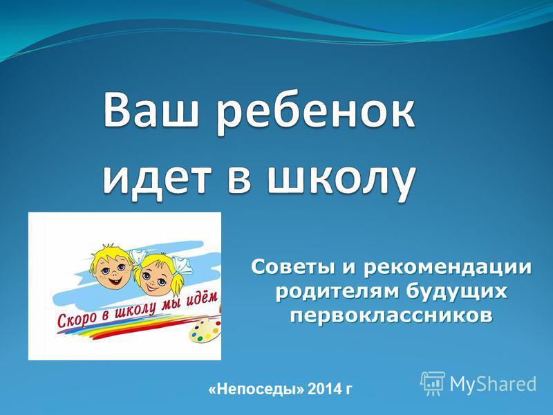 Советы и рекомендации родителям будущих первоклассников «Непоседы» 2014 г