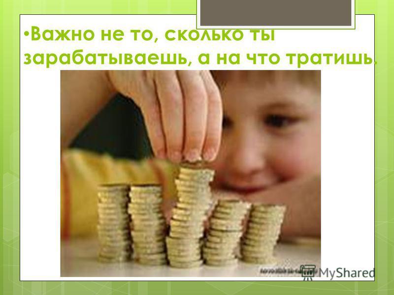 Важно не то, сколько ты зарабатываешь, а на что тратишь.