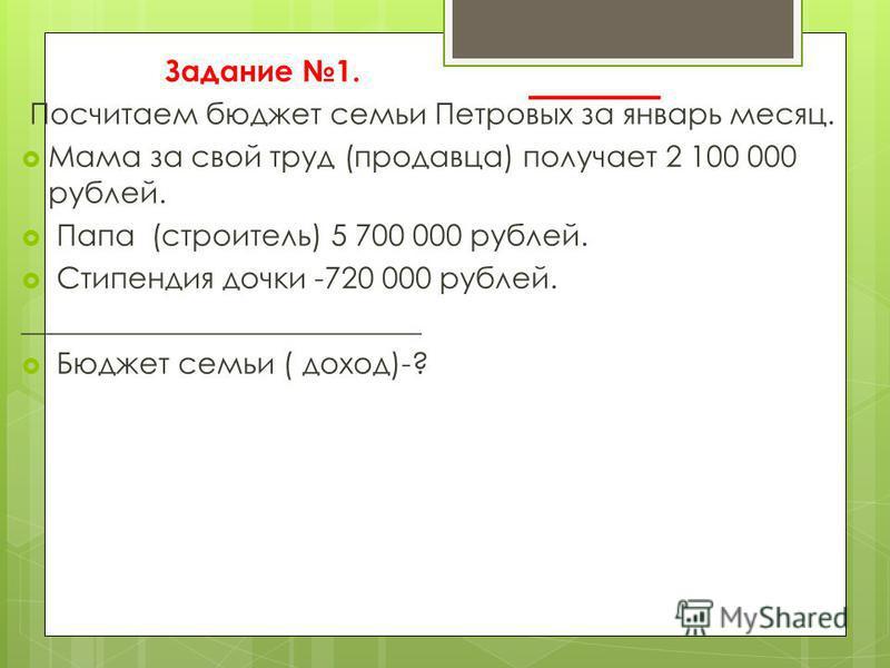 Задание 1. Посчитаем бюджет семьи Петровых за январь месяц. Мама за свой труд (продавца) получает 2 100 000 рублей. Папа (строитель) 5 700 000 рублей. Стипендия дочки -720 000 рублей. ___________________________ Бюджет семьи ( доход)-?