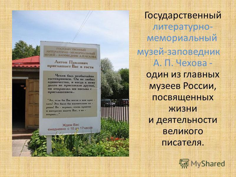 Государственный литературно- мемориальный музей-заповедник А. П. Чехова - один из главных музеев России, посвященных жизни и деятельности великого писателя.