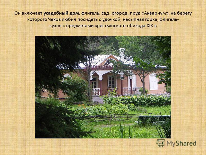 Он включает усадебный дом, флигель, сад, огород, пруд «Аквариум», на берегу которого Чехов любил посидеть с удочкой, насыпная горка, флигель- кухня с предметами крестьянского обихода XIX в
