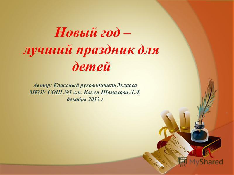 Автор: Классный руководитель 3 класса МКОУ СОШ 1 с.п. Кахун Шомахова Л.Л. декабрь 2013 г Новый год – лучший праздник для детей