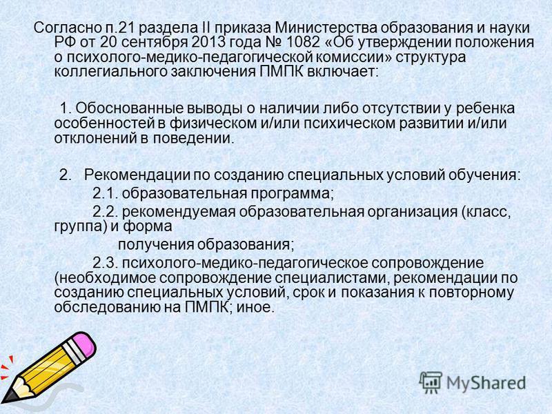 Согласно п.21 раздела II приказа Министерства образования и науки РФ от 20 сентября 2013 года 1082 «Об утверждении положения о психолого-медико-педагогической комиссии» структура коллегиального заключения ПМПК включает: 1. Обоснованные выводы о налич