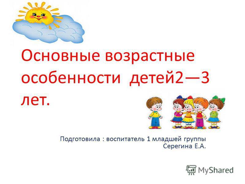 Основные возрастные особенности детей 23 лет. Подготовила : воспитатель 1 младшей группы Серегина Е.А.