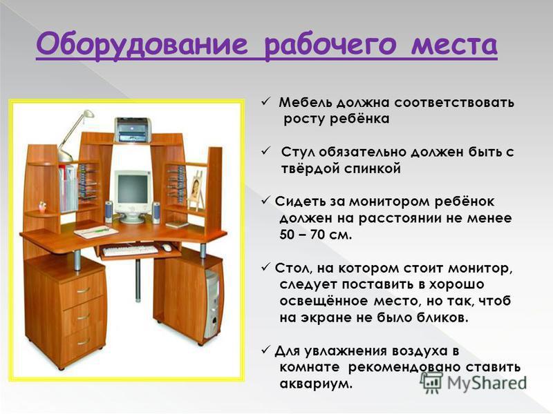 Оборудование рабочего места Мебель должна соответствовать росту ребёнка Стул обязательно должен быть с твёрдой спинкой Сидеть за монитором ребёнок должен на расстоянии не менее 50 – 70 см. Стол, на котором стоит монитор, следует поставить в хорошо ос