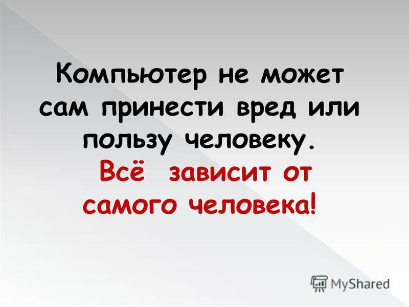 Компьютер не может сам принести вред или пользу человеку. Всё зависит от самого человека!