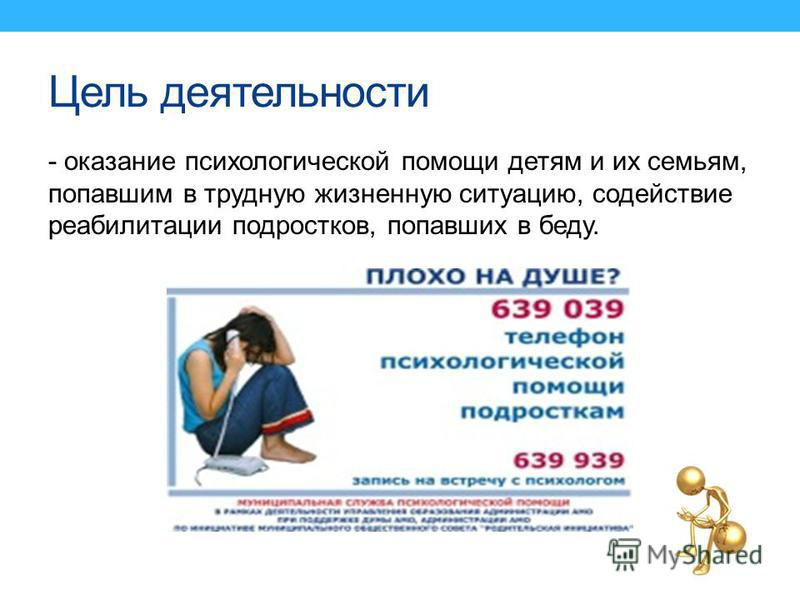 Цель деятельности - оказание психологической помощи детям и их семьям, попавшим в трудную жизненную ситуацию, содействие реабилитации подростков, попавших в беду.