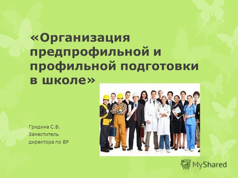 «Организация предпрофильной и профильной подготовки в школе» Гридина С.В. Заместитель директора по ВР