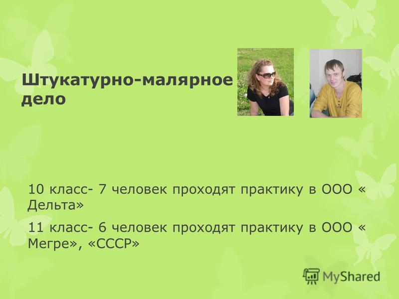 Штукатурно-малярное дело 10 класс- 7 человек проходят практику в ООО « Дельта» 11 класс- 6 человек проходят практику в ООО « Мегре», «СССР»