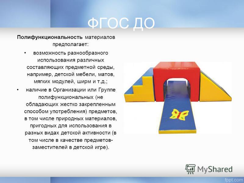 ФГОС ДО Полифункциональность материалов предполагает: возможность разнообразного использования различных составляющих предметной среды, например, детской мебели, матов, мягких модулей, ширм и т.д.; наличие в Организации или Группе полифункциональных